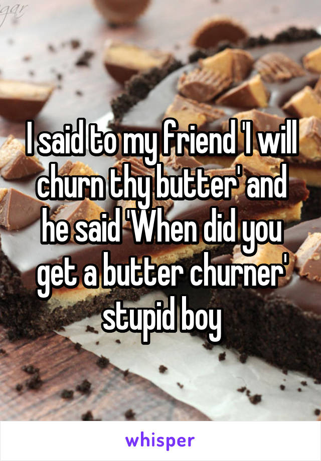 I said to my friend 'I will churn thy butter' and he said 'When did you get a butter churner' stupid boy
