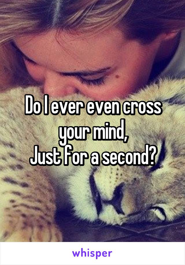 Do I ever even cross your mind, Just for a second?
