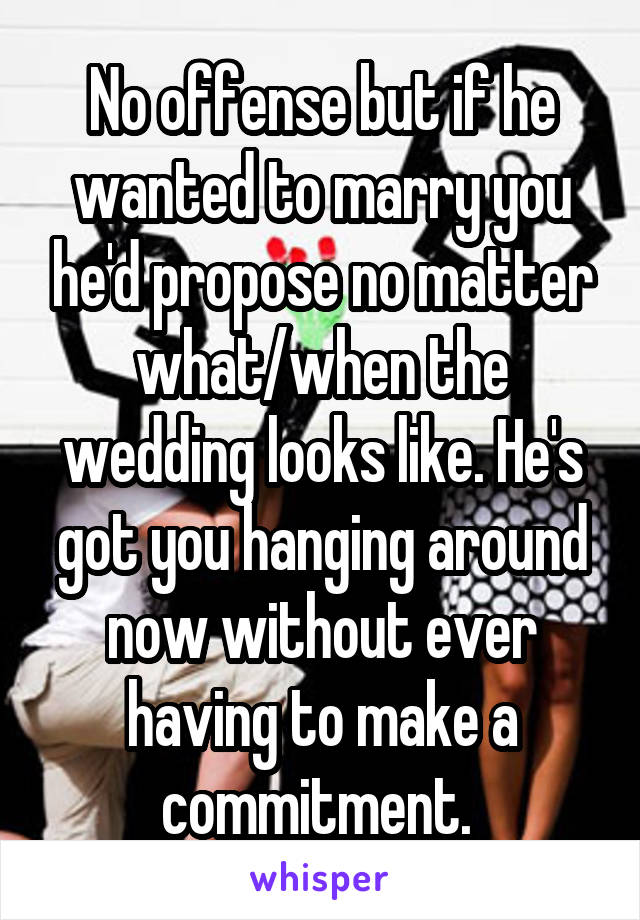 No offense but if he wanted to marry you he'd propose no matter what/when the wedding looks like. He's got you hanging around now without ever having to make a commitment.