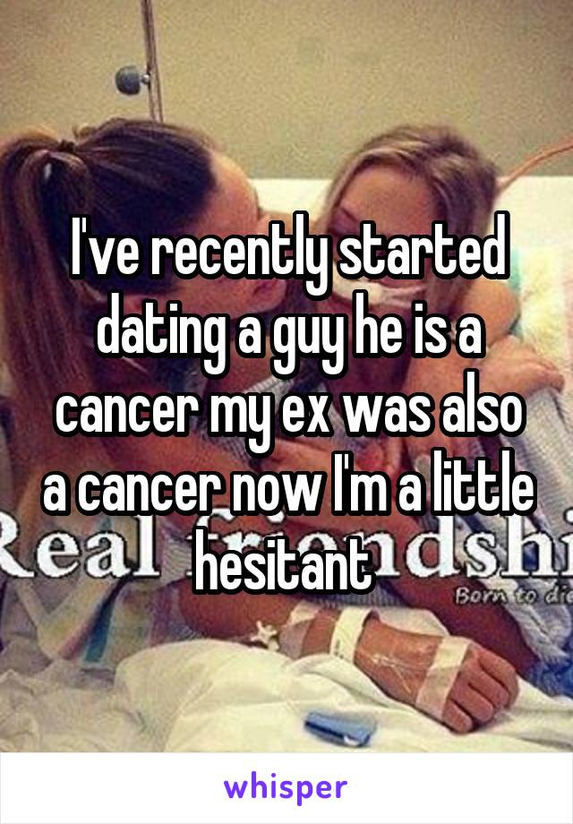I've recently started dating a guy he is a cancer my ex was also a cancer now I'm a little hesitant