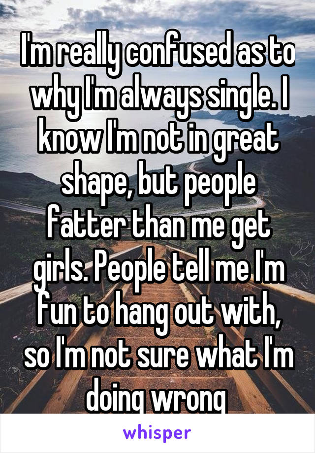 I'm really confused as to why I'm always single. I know I'm not in great shape, but people fatter than me get girls. People tell me I'm fun to hang out with, so I'm not sure what I'm doing wrong