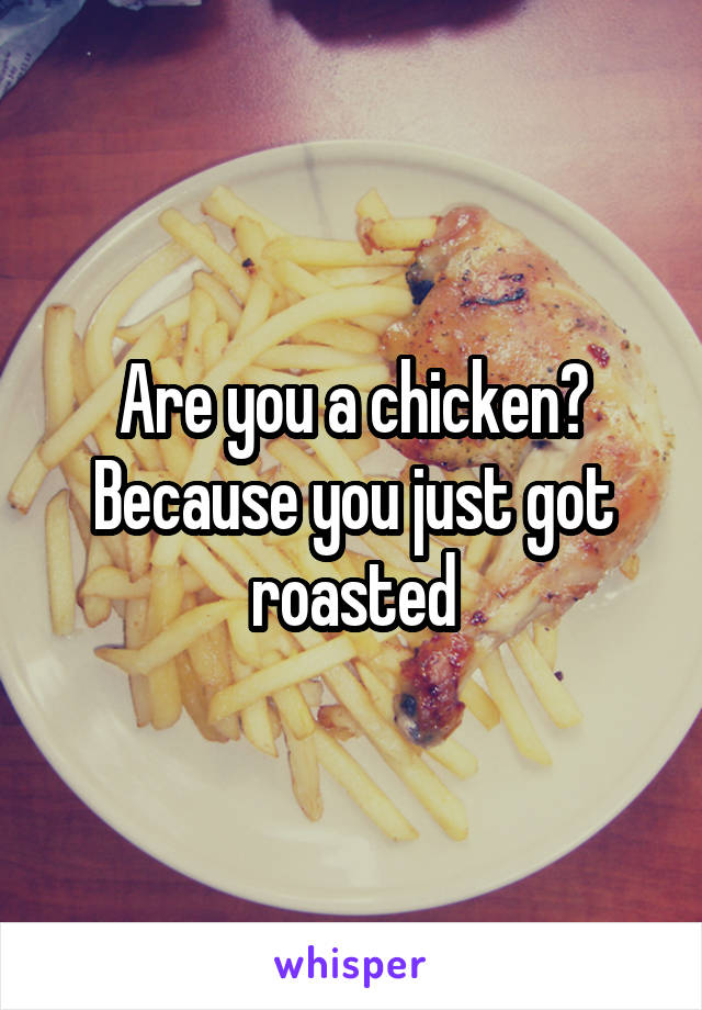 Are you a chicken? Because you just got roasted