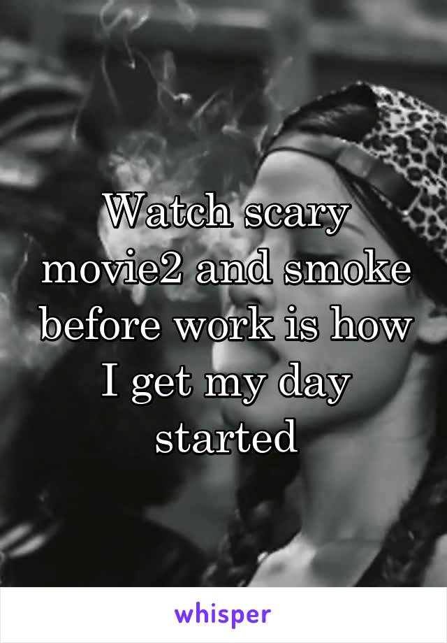 Watch scary movie2 and smoke before work is how I get my day started