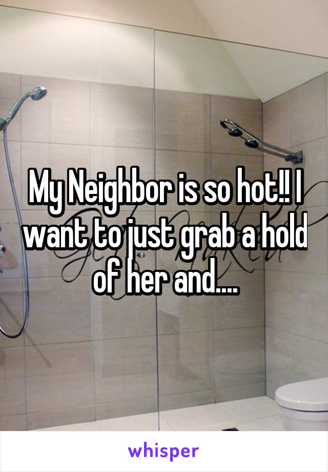 My Neighbor is so hot!! I want to just grab a hold of her and....