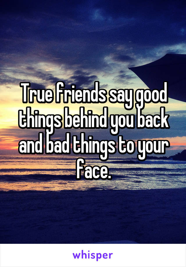 True friends say good things behind you back and bad things to your face.