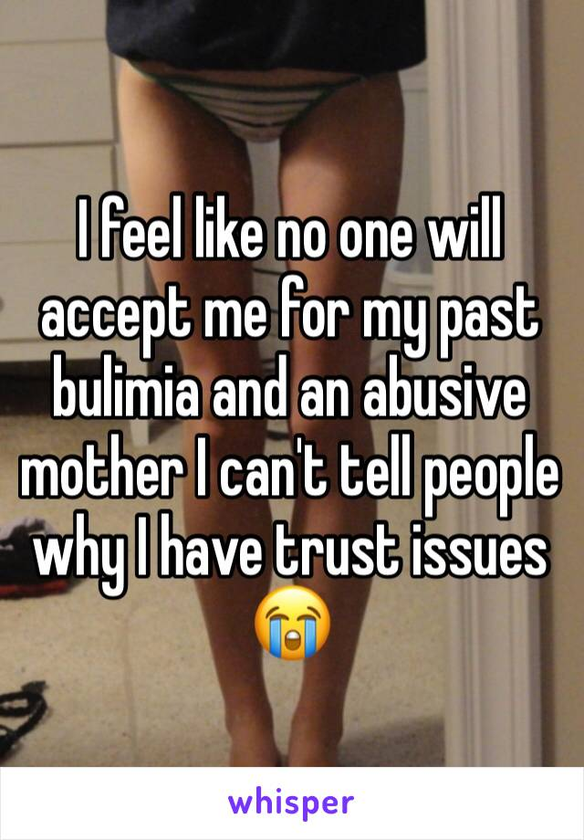 I feel like no one will accept me for my past bulimia and an abusive mother I can't tell people why I have trust issues 😭