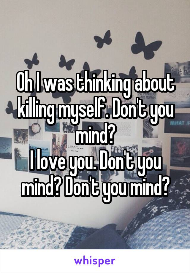 Oh I was thinking about killing myself. Don't you mind? I love you. Don't you mind? Don't you mind?