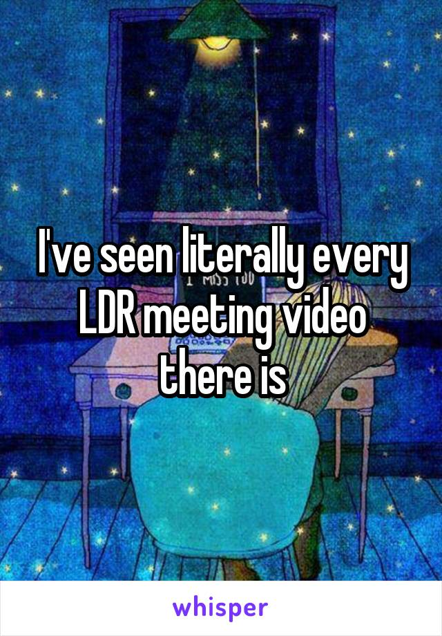 I've seen literally every LDR meeting video there is