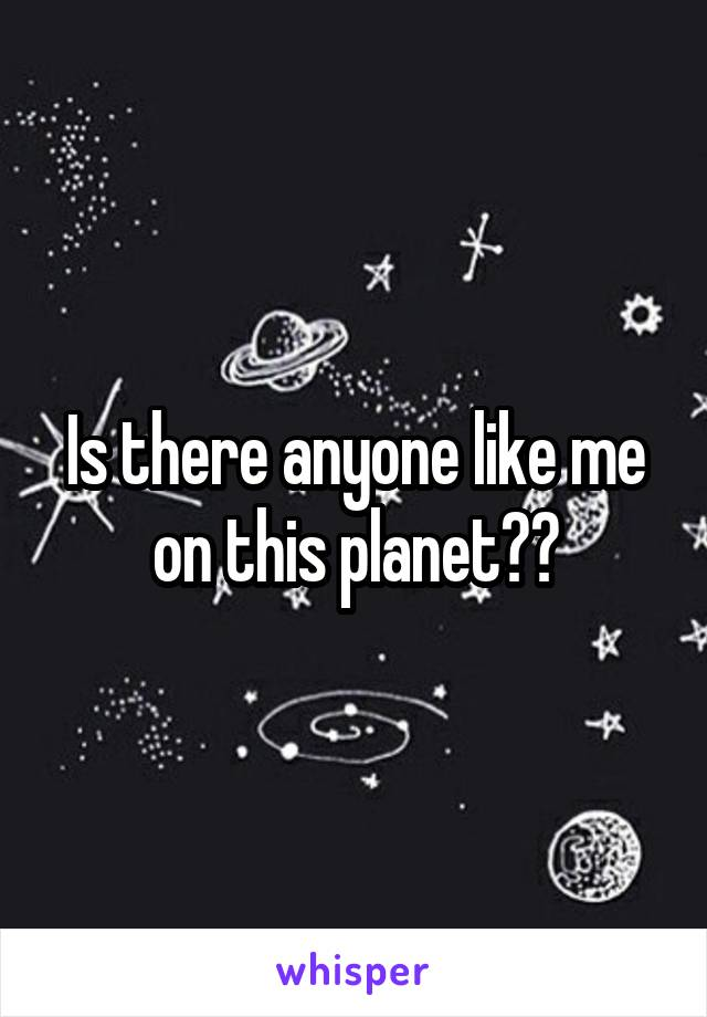 Is there anyone like me on this planet??