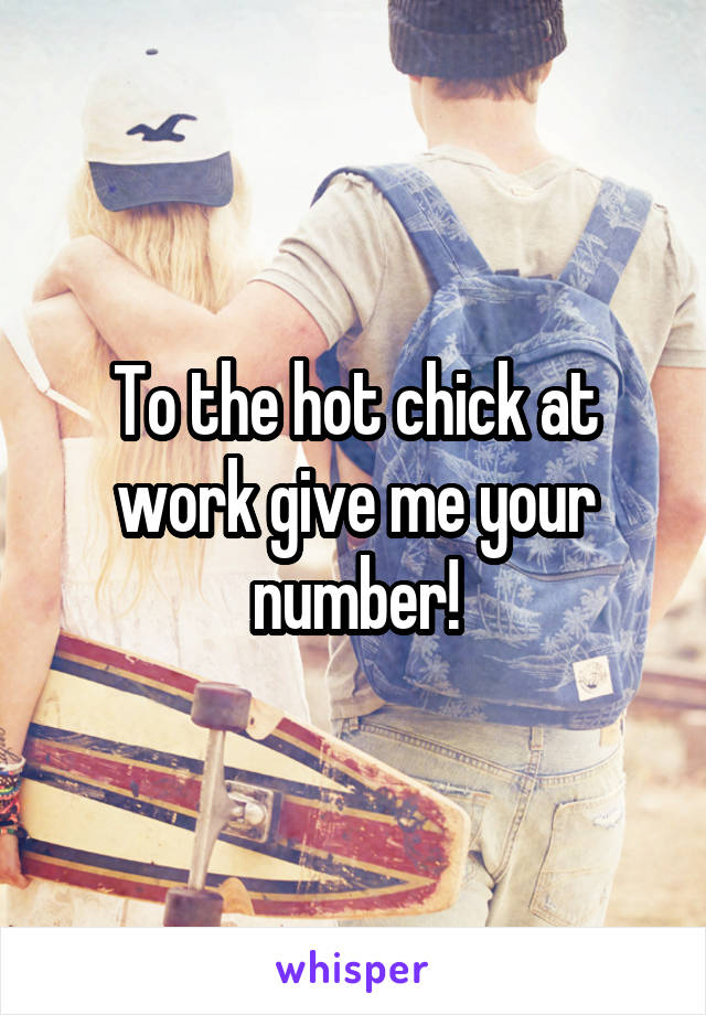 To the hot chick at work give me your number!
