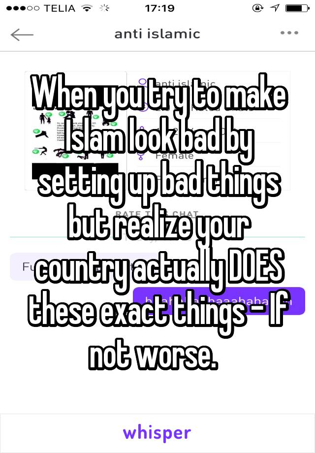When you try to make Islam look bad by setting up bad things but realize your country actually DOES these exact things - If not worse.