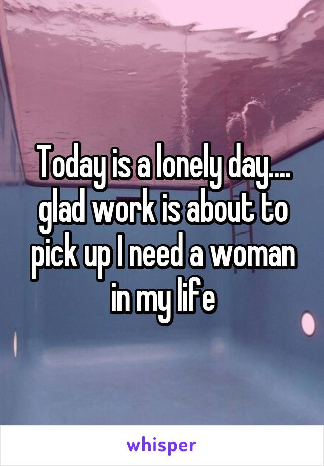 Today is a lonely day.... glad work is about to pick up I need a woman in my life