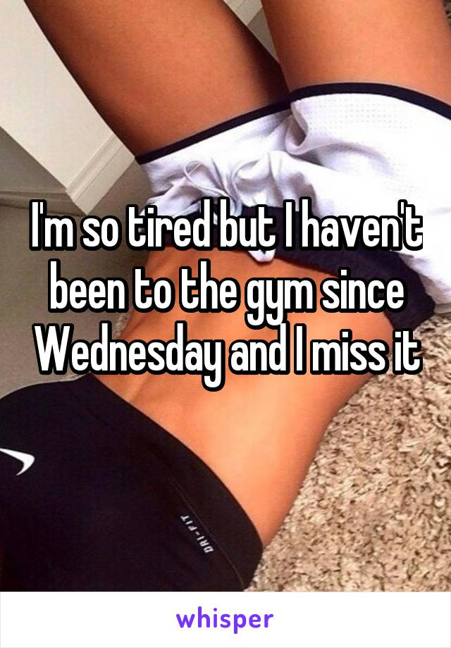 I'm so tired but I haven't been to the gym since Wednesday and I miss it