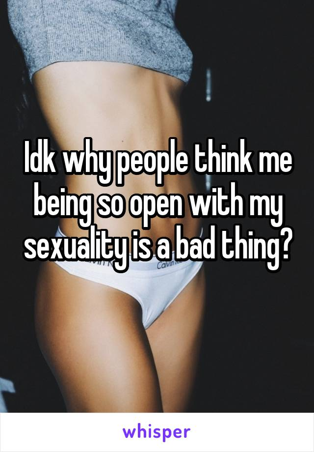 Idk why people think me being so open with my sexuality is a bad thing?