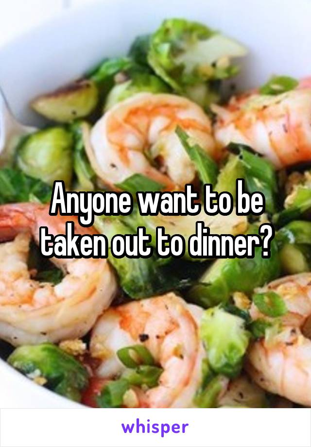Anyone want to be taken out to dinner?