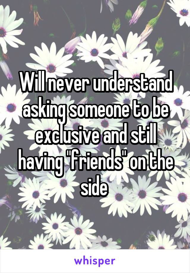 "Will never understand asking someone to be exclusive and still having ""friends"" on the side"
