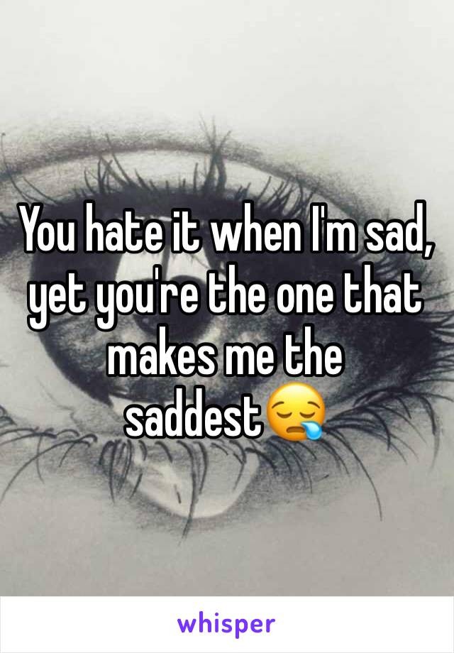 You hate it when I'm sad, yet you're the one that makes me the saddest😪