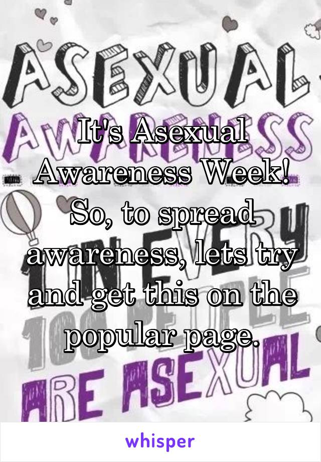 It's Asexual Awareness Week! So, to spread awareness, lets try and get this on the popular page.