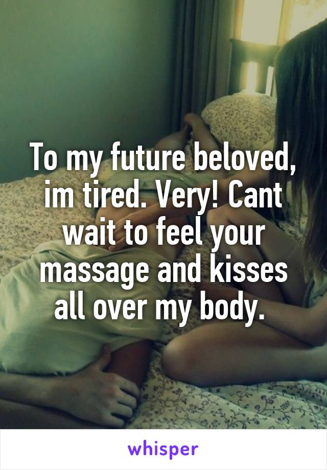 To my future beloved, im tired. Very! Cant wait to feel your massage and kisses all over my body.