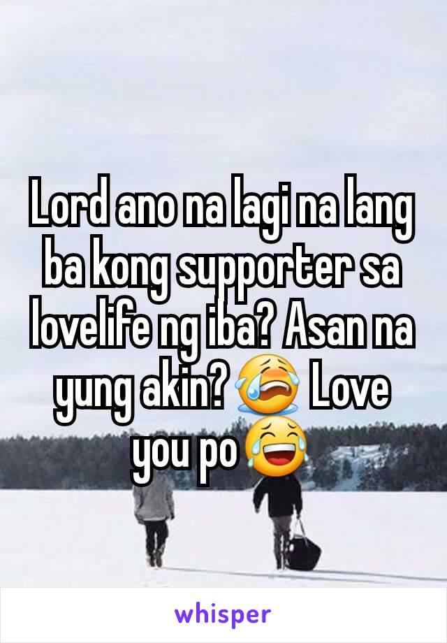 Lord ano na lagi na lang ba kong supporter sa lovelife ng iba? Asan na yung akin?😭 Love you po😂