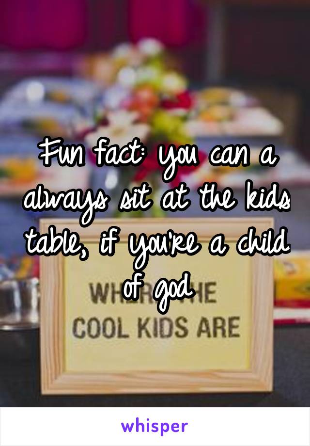 Fun fact: you can a always sit at the kids table, if you're a child of god