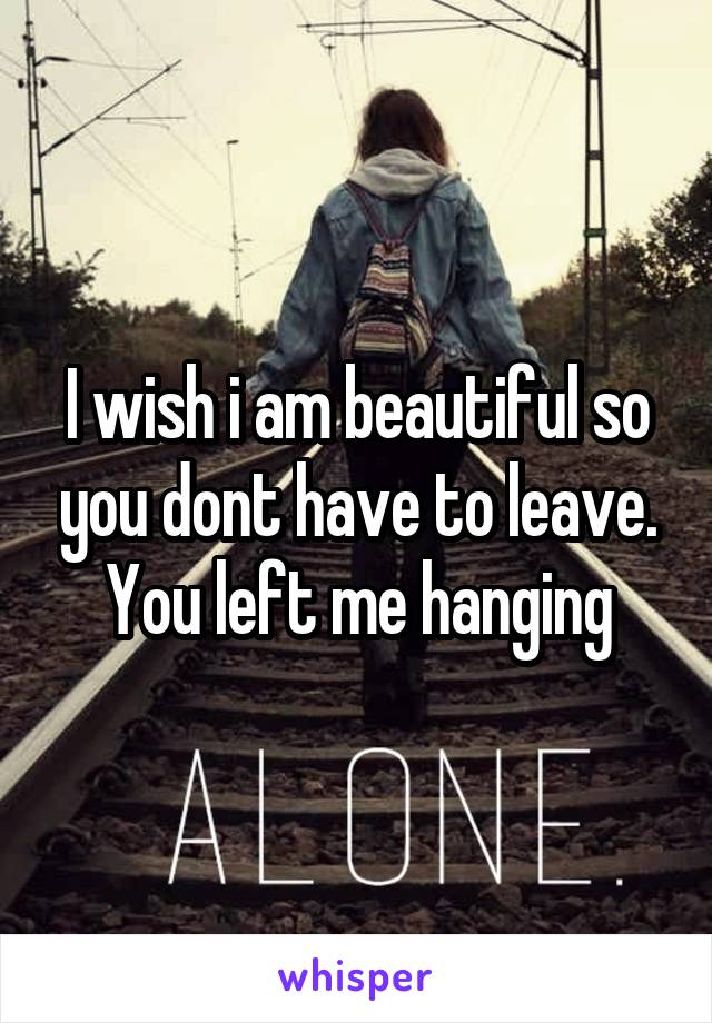 I wish i am beautiful so you dont have to leave. You left me hanging