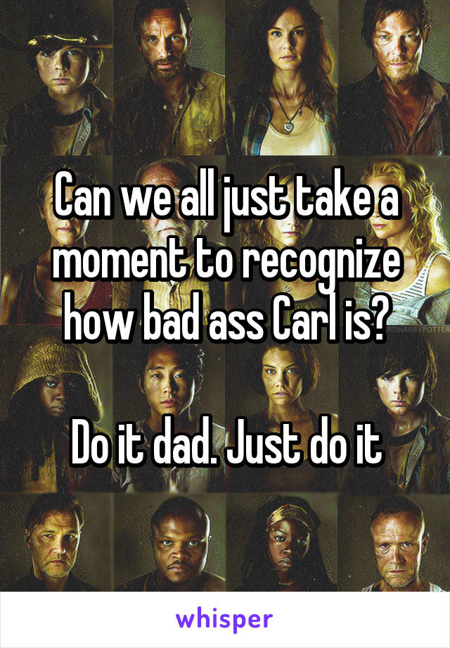Can we all just take a moment to recognize how bad ass Carl is?  Do it dad. Just do it