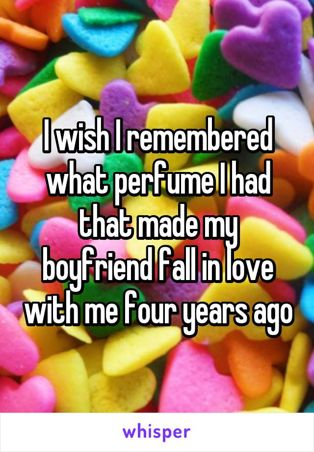 I wish I remembered what perfume I had that made my boyfriend fall in love with me four years ago