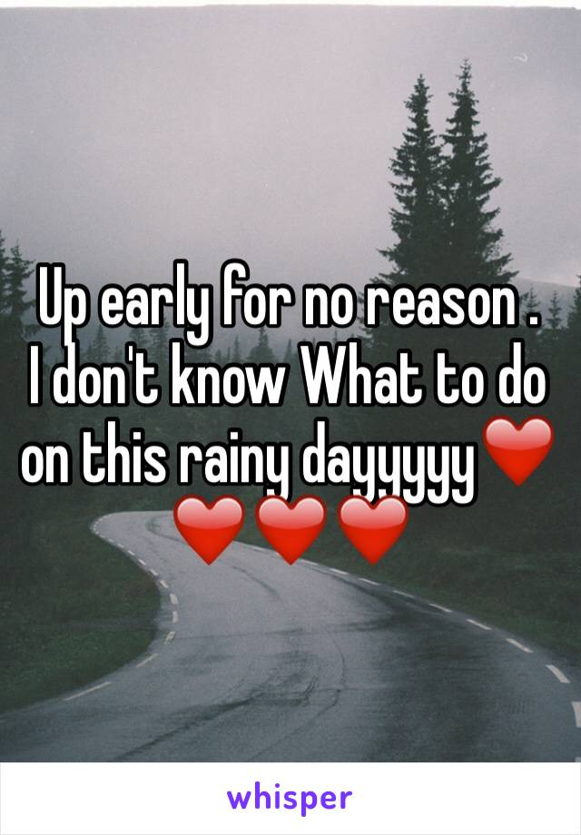 Up early for no reason . I don't know What to do on this rainy dayyyyy❤️️❤️️❤️️❤️️