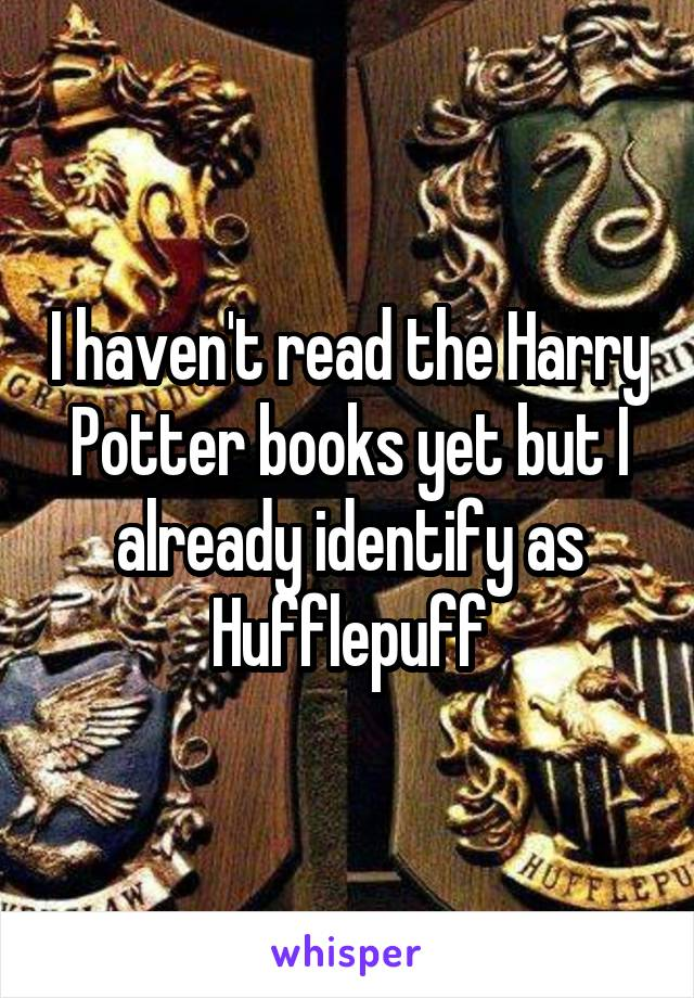 I haven't read the Harry Potter books yet but I already identify as Hufflepuff