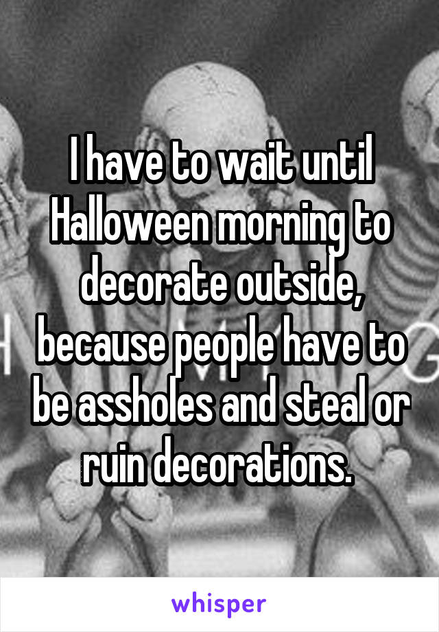 I have to wait until Halloween morning to decorate outside, because people have to be assholes and steal or ruin decorations.