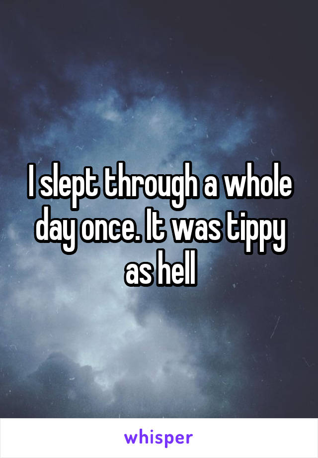 I slept through a whole day once. It was tippy as hell