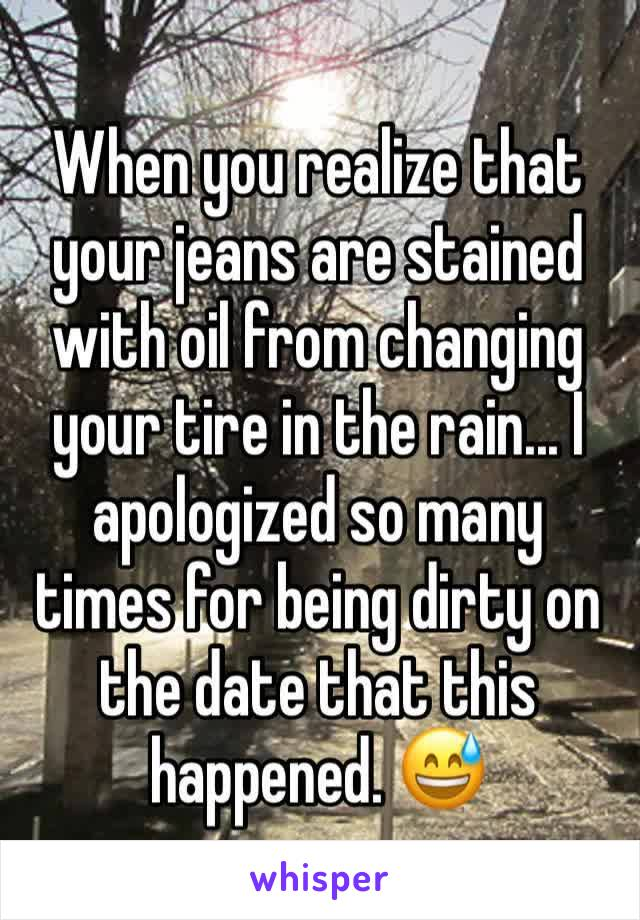 When you realize that your jeans are stained with oil from changing your tire in the rain... I apologized so many times for being dirty on the date that this happened. 😅