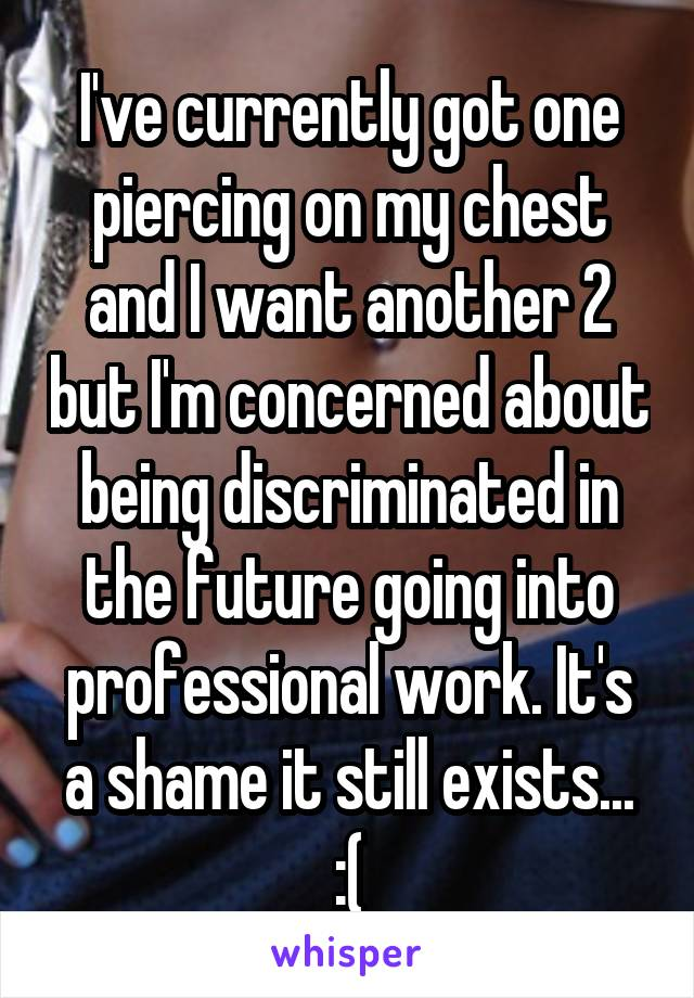 I've currently got one piercing on my chest and I want another 2 but I'm concerned about being discriminated in the future going into professional work. It's a shame it still exists... :(