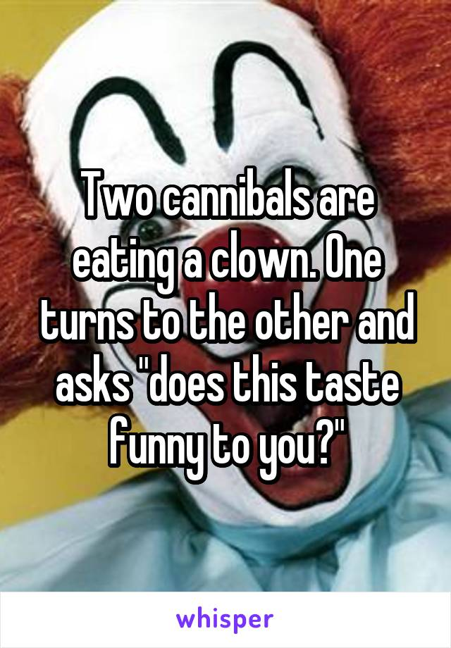 "Two cannibals are eating a clown. One turns to the other and asks ""does this taste funny to you?"""