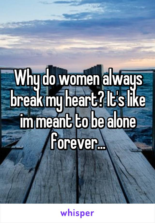 Why do women always break my heart? It's like im meant to be alone forever...
