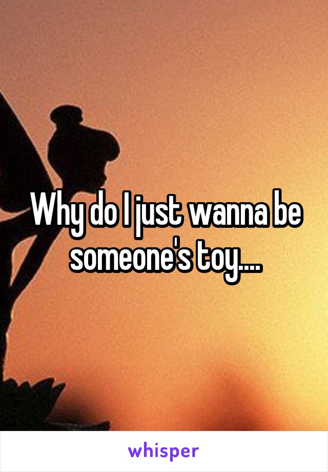 Why do I just wanna be someone's toy....