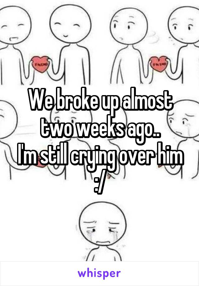 We broke up almost two weeks ago.. I'm still crying over him :/