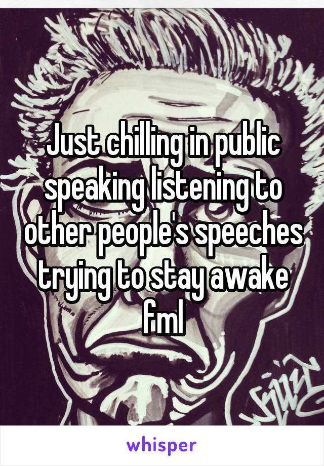 Just chilling in public speaking listening to other people's speeches trying to stay awake fml