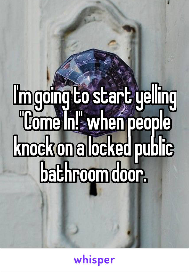 """I'm going to start yelling """"Come In!"""" when people knock on a locked public  bathroom door."""