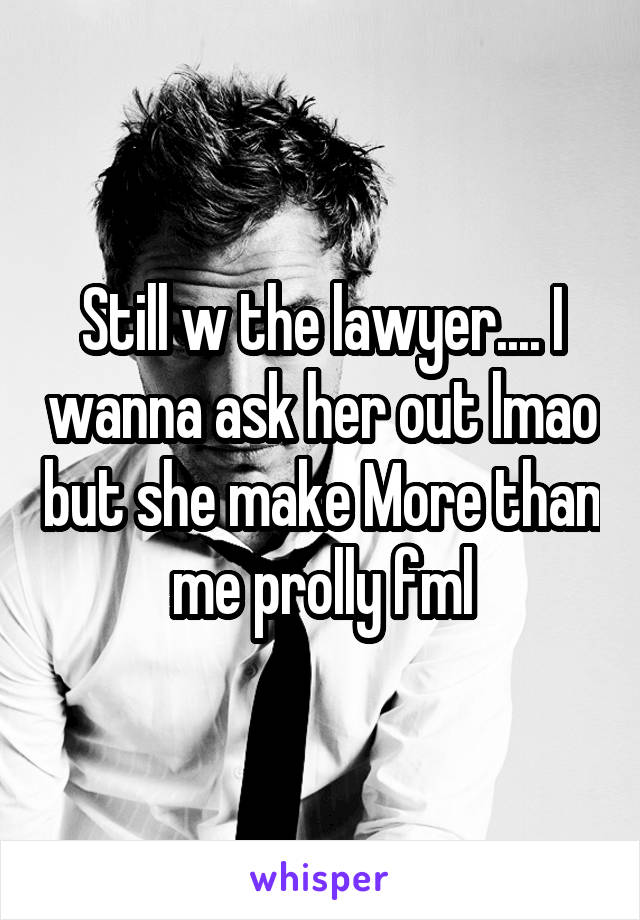Still w the lawyer.... I wanna ask her out lmao but she make More than me prolly fml