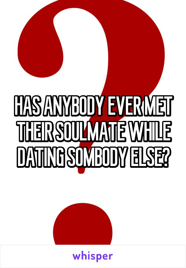 HAS ANYBODY EVER MET THEIR SOULMATE WHILE DATING SOMBODY ELSE?
