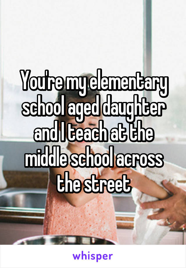 You're my elementary school aged daughter and I teach at the middle school across the street