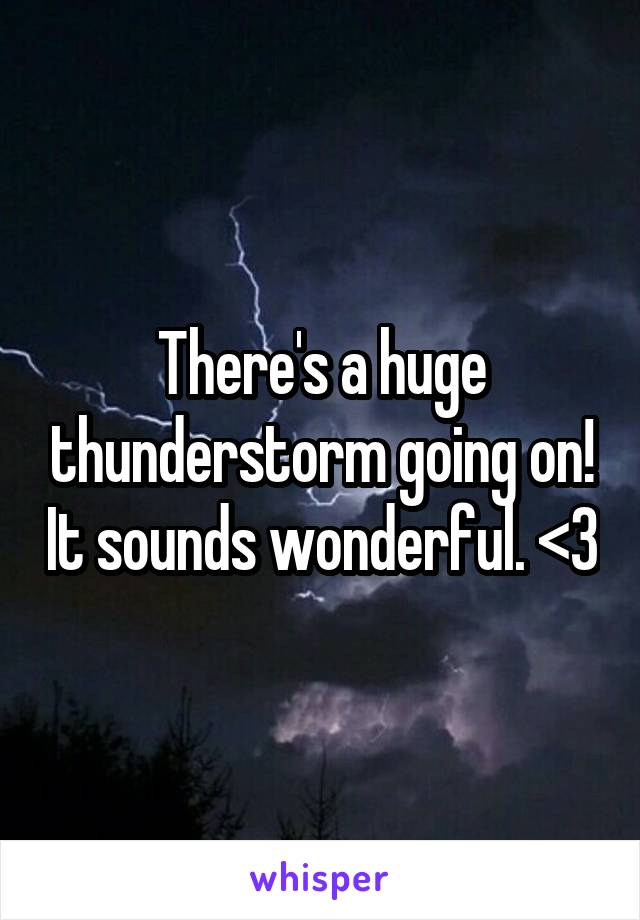 There's a huge thunderstorm going on! It sounds wonderful. <3