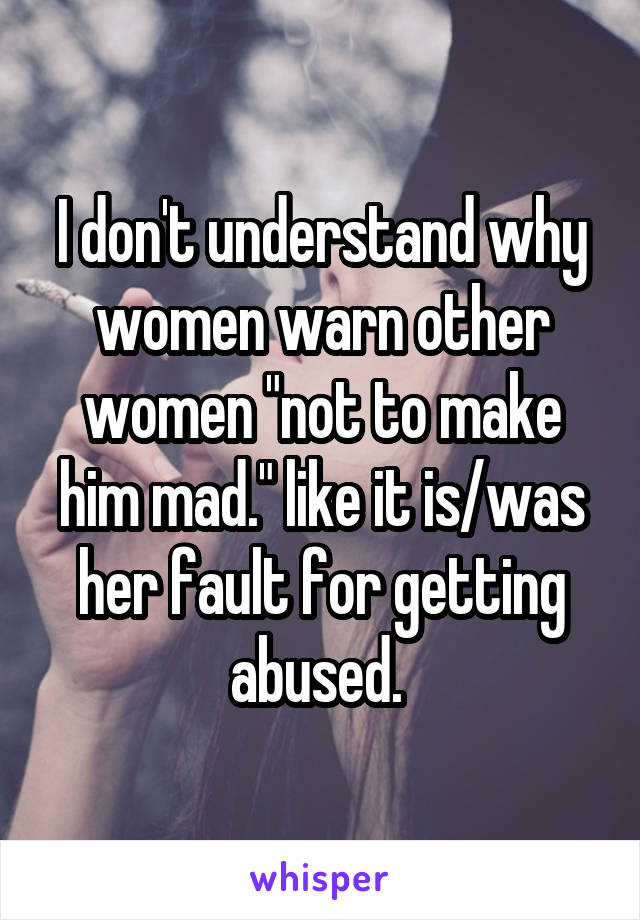 """I don't understand why women warn other women """"not to make him mad."""" like it is/was her fault for getting abused."""