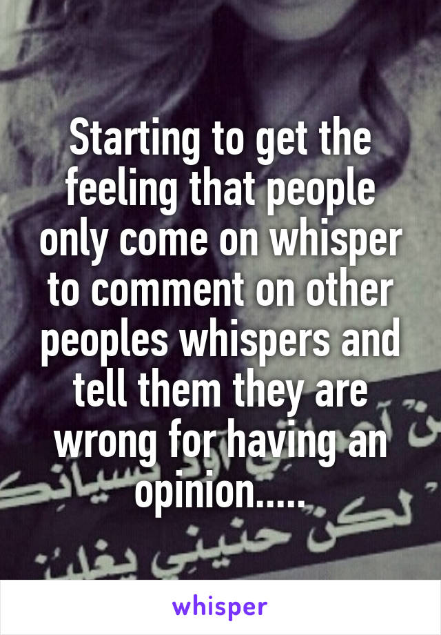 Starting to get the feeling that people only come on whisper to comment on other peoples whispers and tell them they are wrong for having an opinion.....