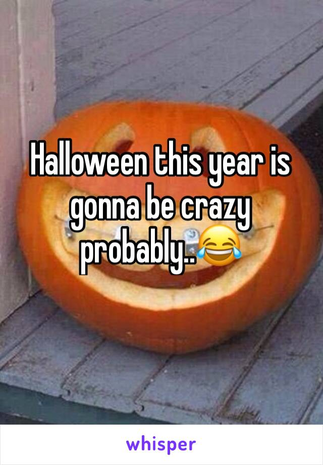 Halloween this year is gonna be crazy probably..😂