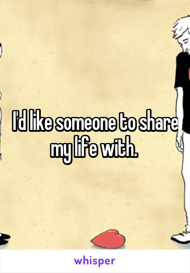 I'd like someone to share my life with.