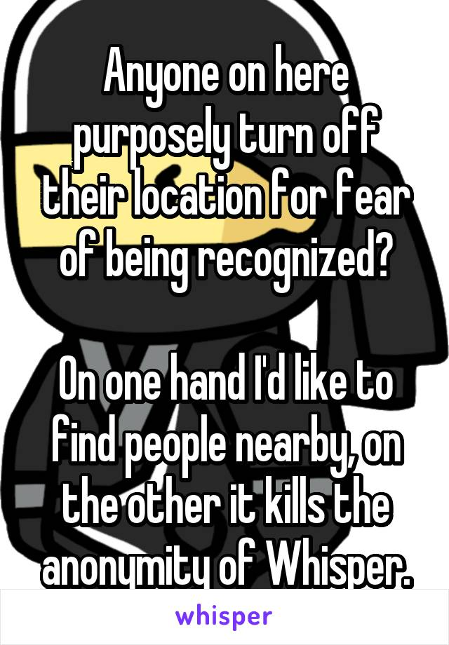 Anyone on here purposely turn off their location for fear of being recognized?  On one hand I'd like to find people nearby, on the other it kills the anonymity of Whisper.
