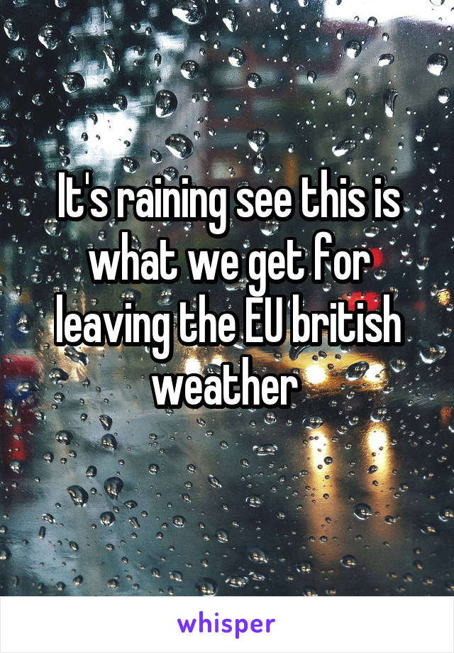It's raining see this is what we get for leaving the EU british weather